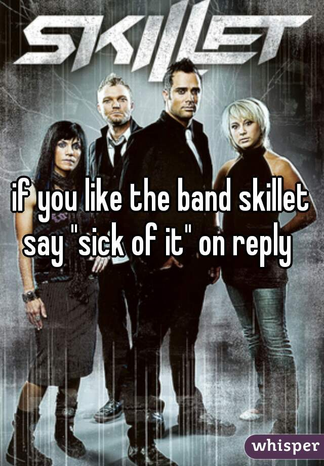 """if you like the band skillet say """"sick of it"""" on reply"""