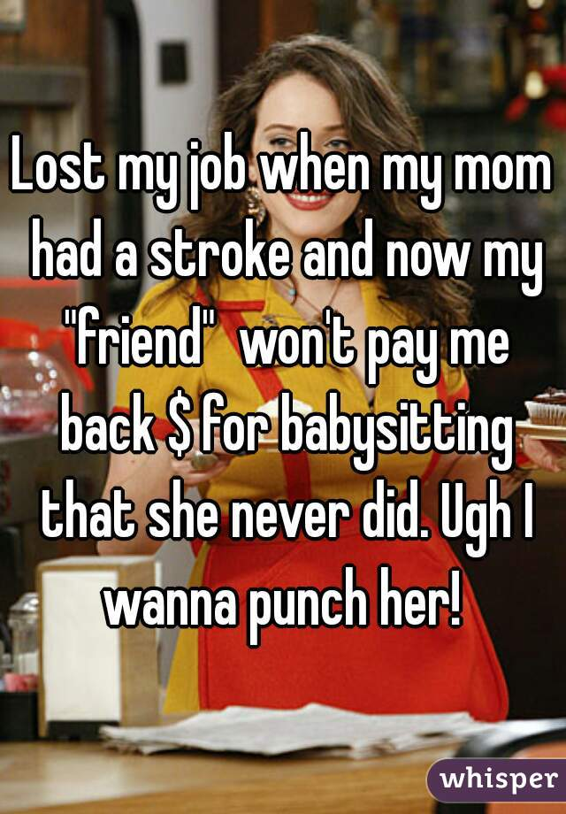 """Lost my job when my mom had a stroke and now my """"friend""""  won't pay me back $ for babysitting that she never did. Ugh I wanna punch her!"""