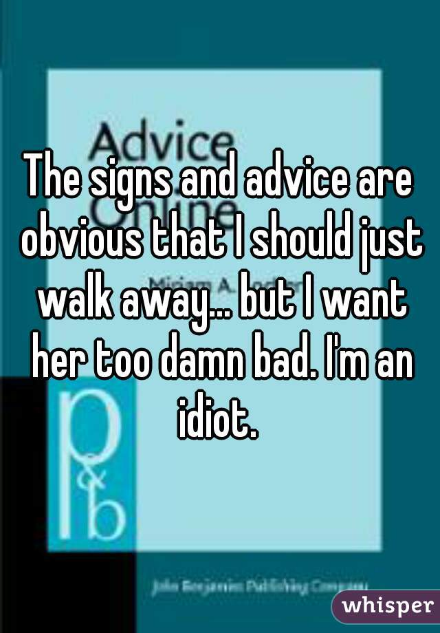 The signs and advice are obvious that I should just walk away... but I want her too damn bad. I'm an idiot.