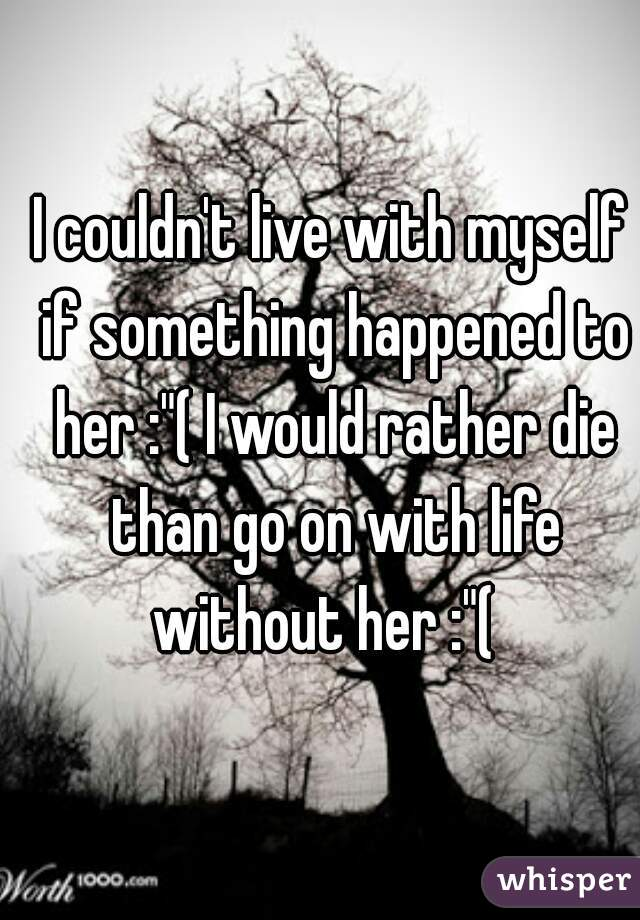 """I couldn't live with myself if something happened to her :""""( I would rather die than go on with life without her :""""("""