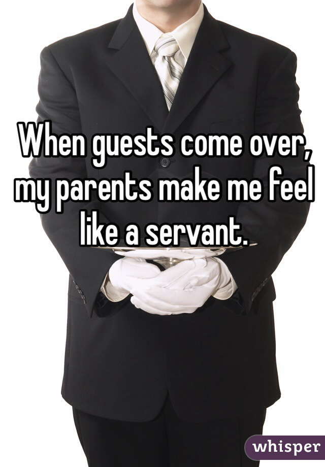 When guests come over, my parents make me feel like a servant.