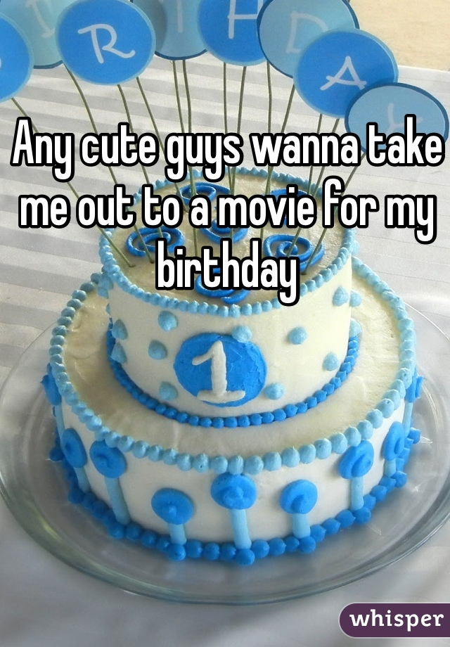 Any cute guys wanna take me out to a movie for my birthday