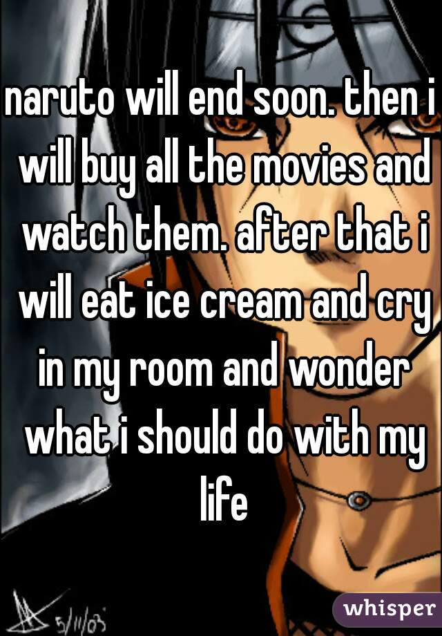 naruto will end soon. then i will buy all the movies and watch them. after that i will eat ice cream and cry in my room and wonder what i should do with my life