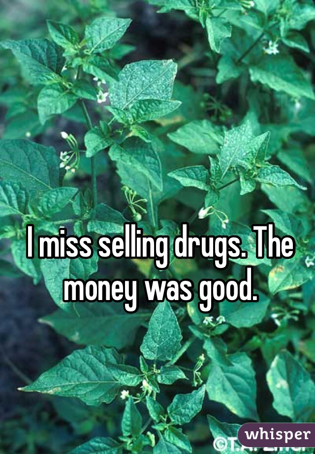 I miss selling drugs. The money was good.