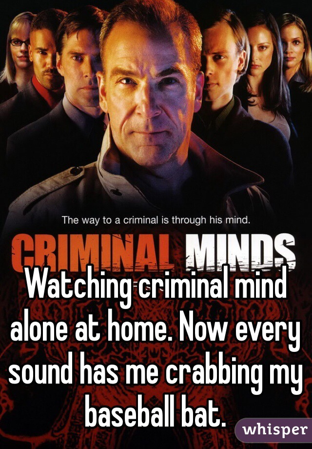 Watching criminal mind alone at home. Now every sound has me crabbing my baseball bat.
