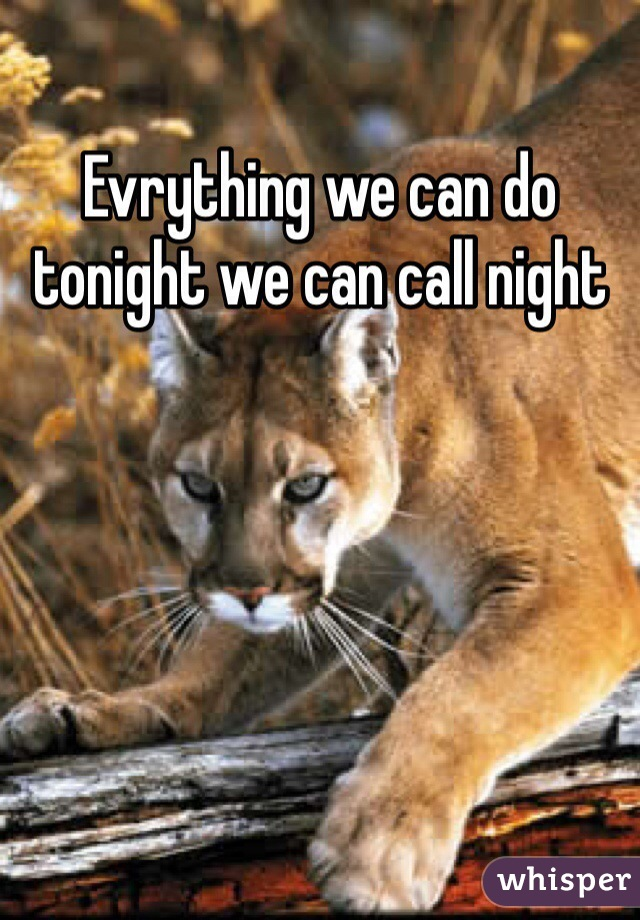 Evrything we can do tonight we can call night