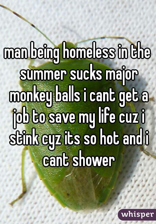 man being homeless in the summer sucks major monkey balls i cant get a job to save my life cuz i stink cyz its so hot and i cant shower
