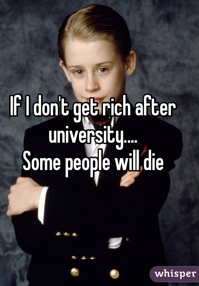 If I don't get rich after university.... Some people will die