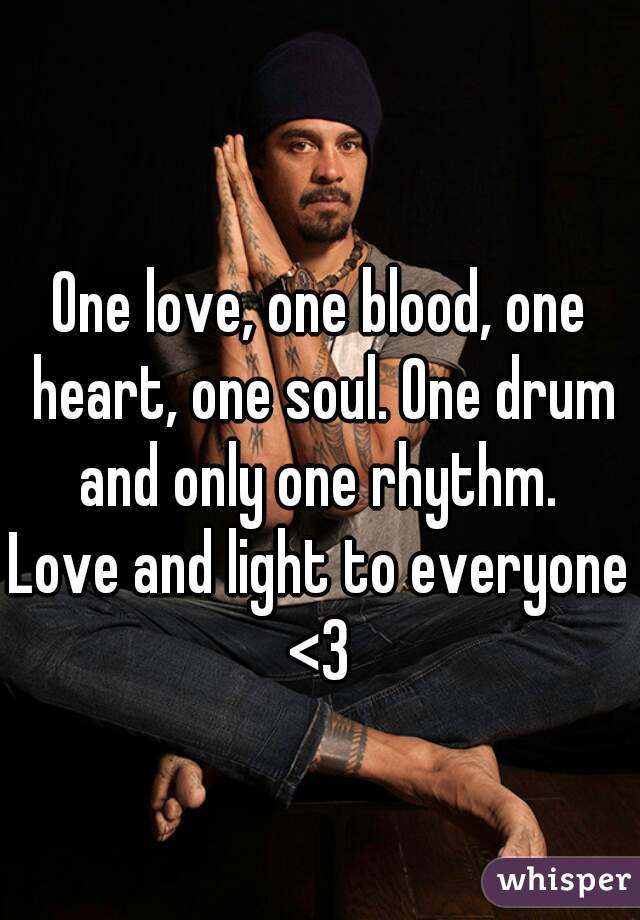 One love, one blood, one heart, one soul. One drum and only one rhythm.  Love and light to everyone <3