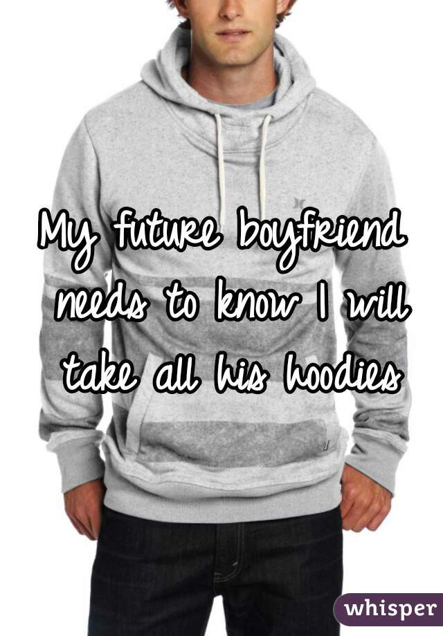 My future boyfriend needs to know I will take all his hoodies
