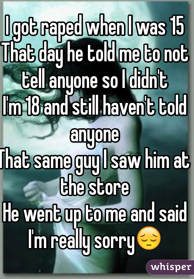 I got raped when I was 15  That day he told me to not tell anyone so I didn't  I'm 18 and still haven't told anyone  That same guy I saw him at the store  He went up to me and said I'm really sorry😔