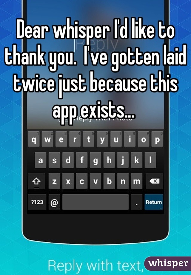Dear whisper I'd like to thank you.  I've gotten laid twice just because this app exists...