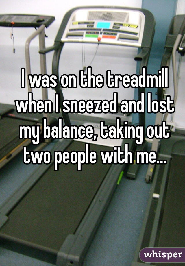 I was on the treadmill when I sneezed and lost my balance, taking out two people with me...