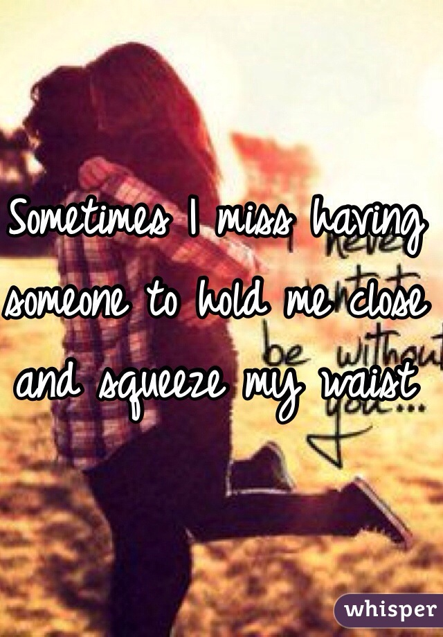 Sometimes I miss having someone to hold me close and squeeze my waist