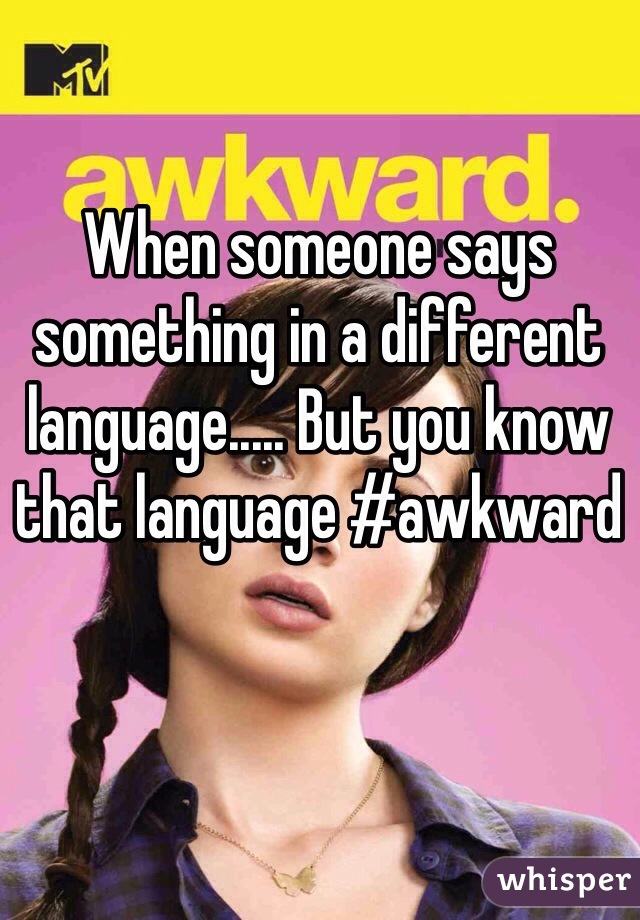 When someone says something in a different language..... But you know that language #awkward