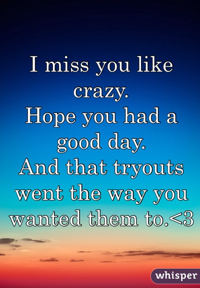 I miss you like crazy. Hope you had a good day. And that tryouts went the way you wanted them to.<3