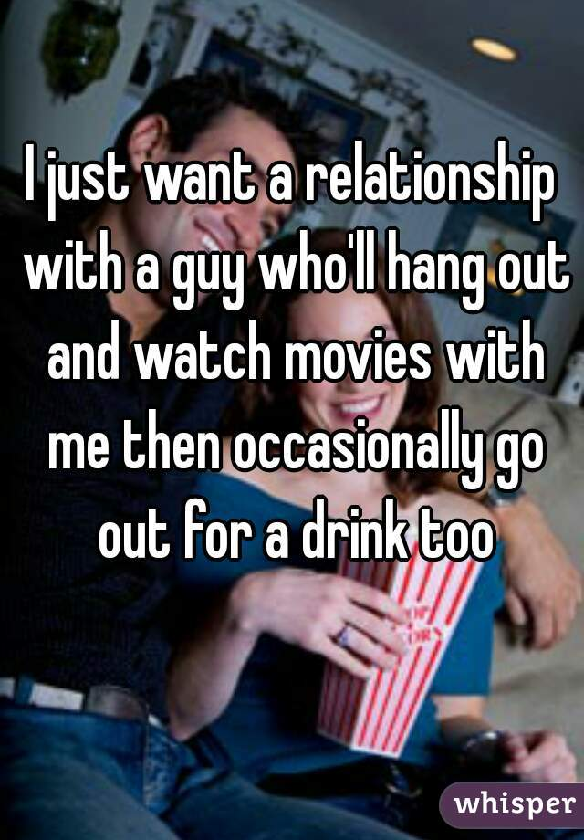 I just want a relationship with a guy who'll hang out and watch movies with me then occasionally go out for a drink too