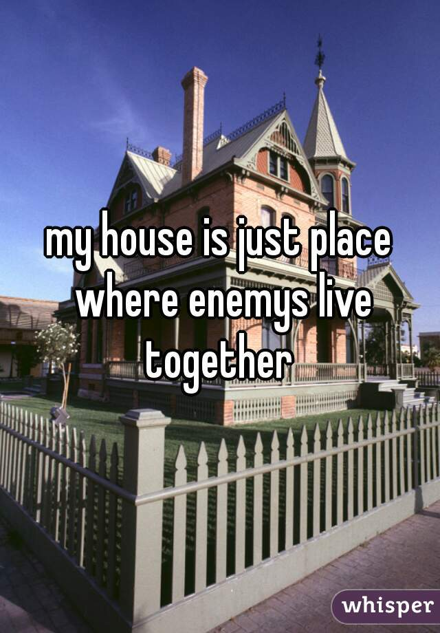 my house is just place where enemys live together
