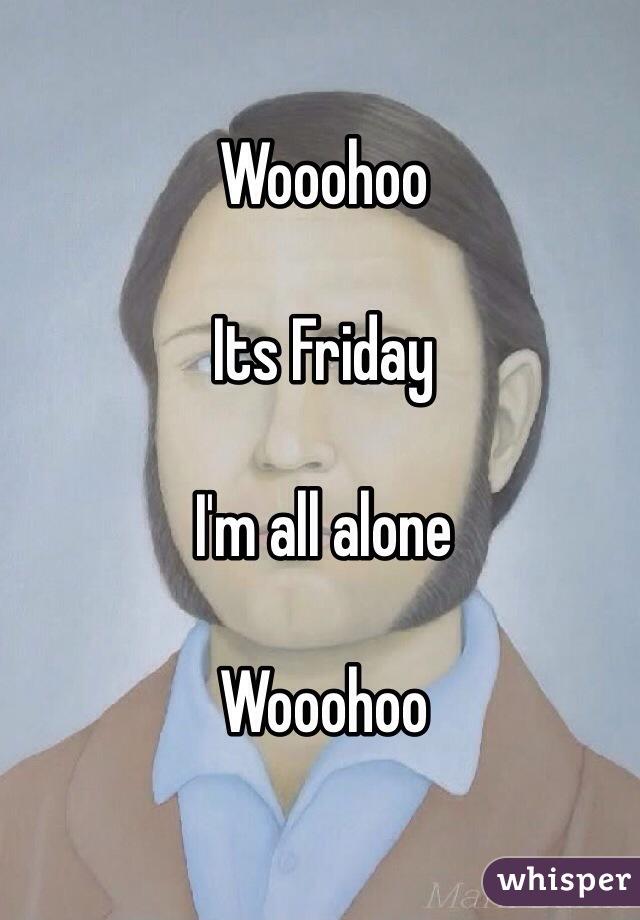 Wooohoo  Its Friday  I'm all alone  Wooohoo