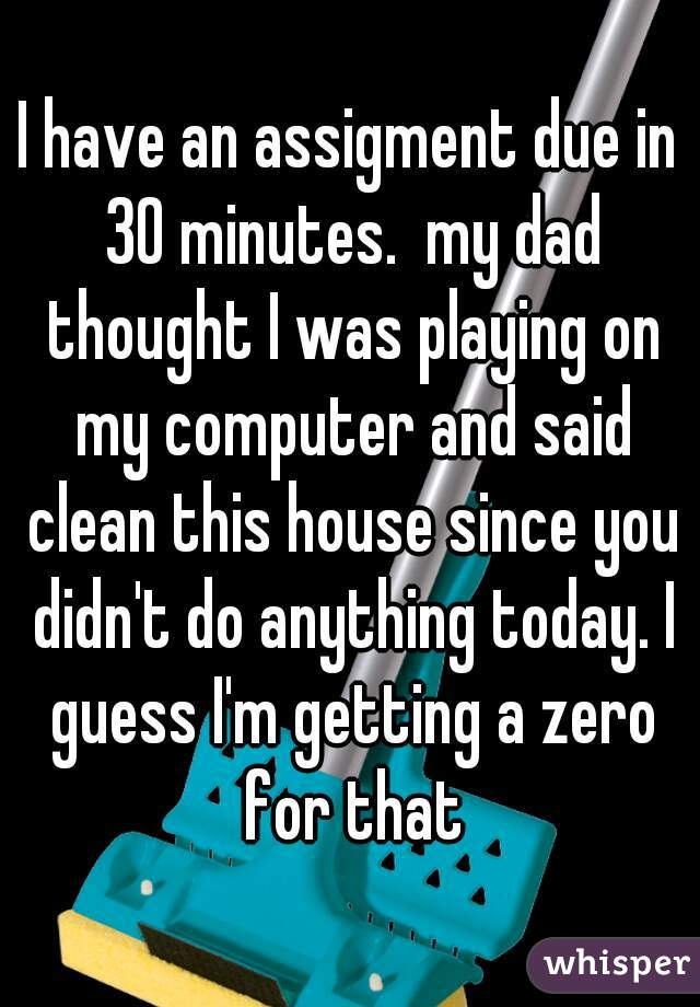 I have an assigment due in 30 minutes.  my dad thought I was playing on my computer and said clean this house since you didn't do anything today. I guess I'm getting a zero for that