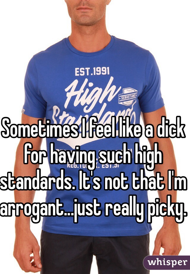Sometimes I feel like a dick for having such high standards. It's not that I'm arrogant...just really picky.