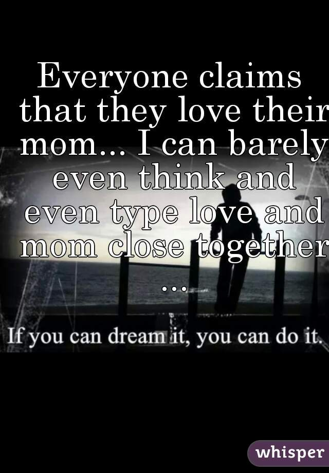 Everyone claims that they love their mom... I can barely even think and even type love and mom close together ...