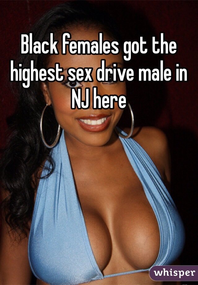 Black females got the highest sex drive male in NJ here