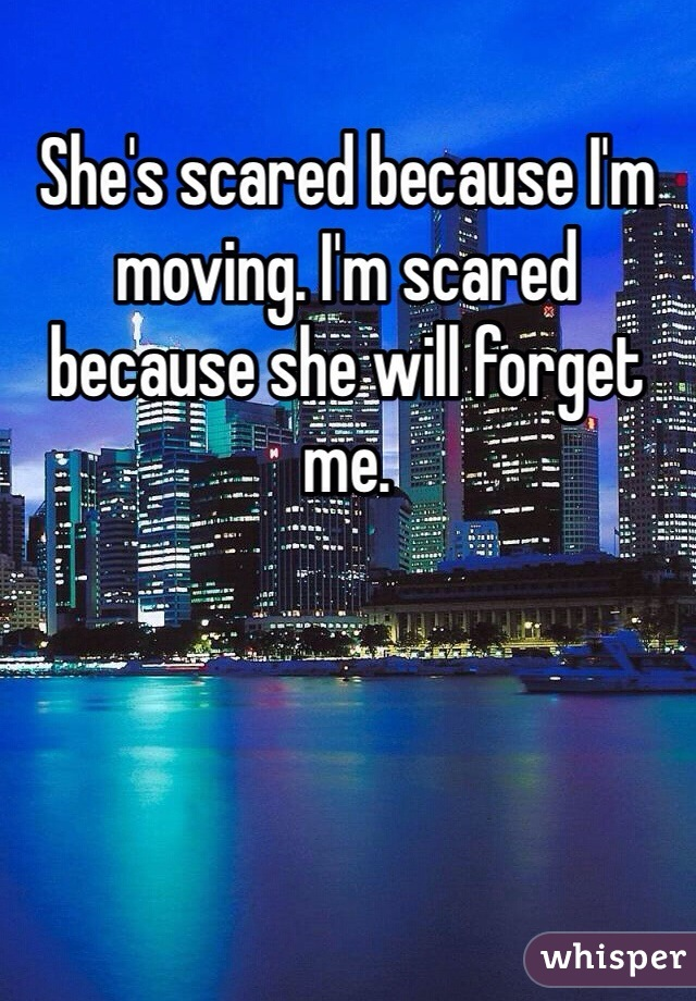 She's scared because I'm moving. I'm scared because she will forget me.