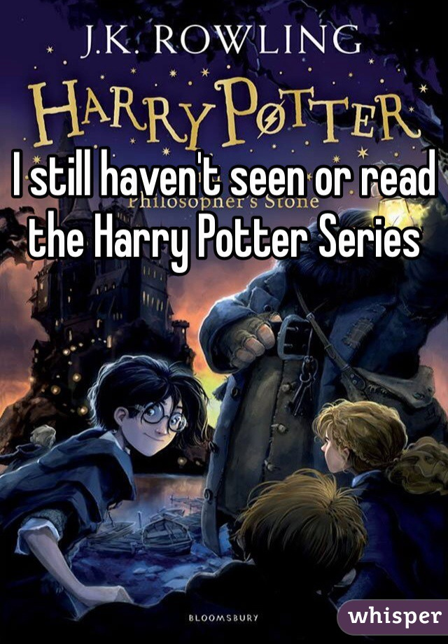 I still haven't seen or read the Harry Potter Series