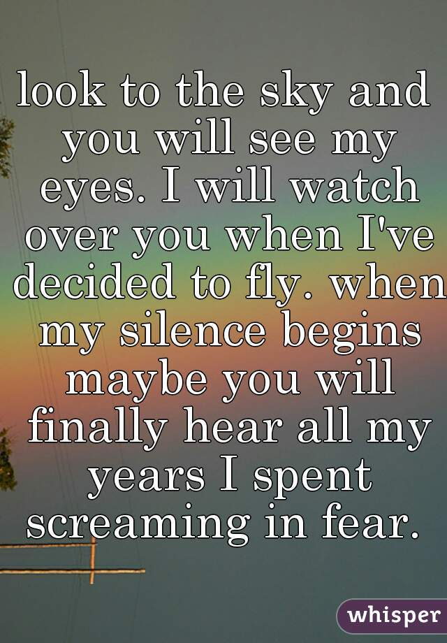 look to the sky and you will see my eyes. I will watch over you when I've decided to fly. when my silence begins maybe you will finally hear all my years I spent screaming in fear.