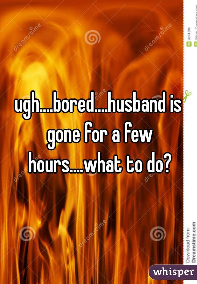 ugh....bored....husband is gone for a few hours....what to do?