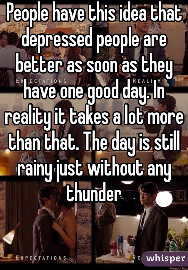 People have this idea that depressed people are better as soon as they have one good day. In reality it takes a lot more than that. The day is still rainy just without any thunder