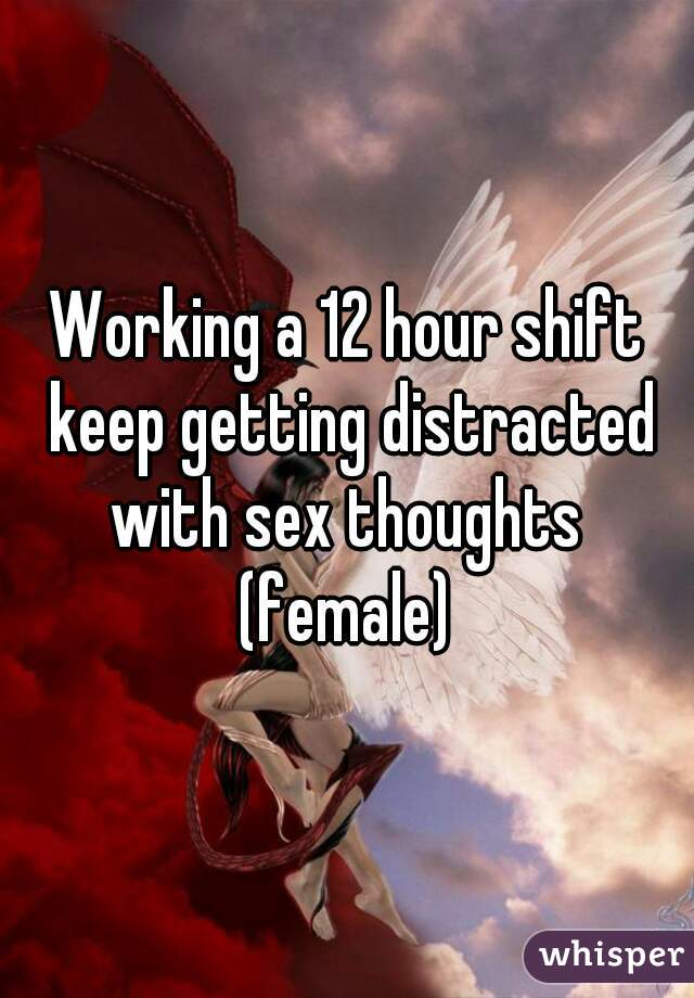 Working a 12 hour shift keep getting distracted with sex thoughts  (female)