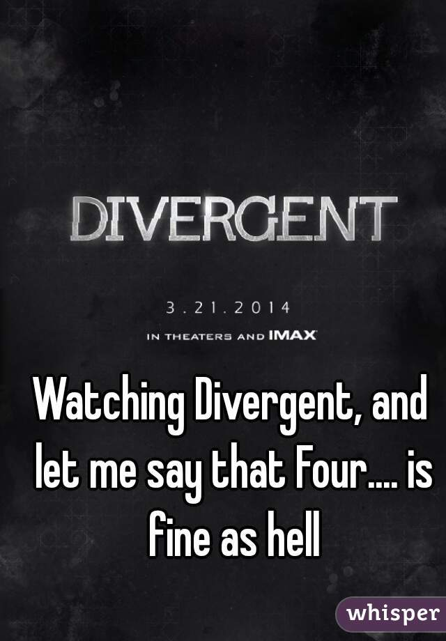 Watching Divergent, and let me say that Four.... is fine as hell