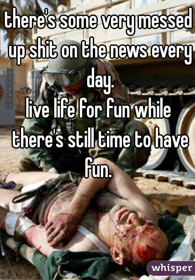 there's some very messed up shit on the news every day. live life for fun while there's still time to have fun.