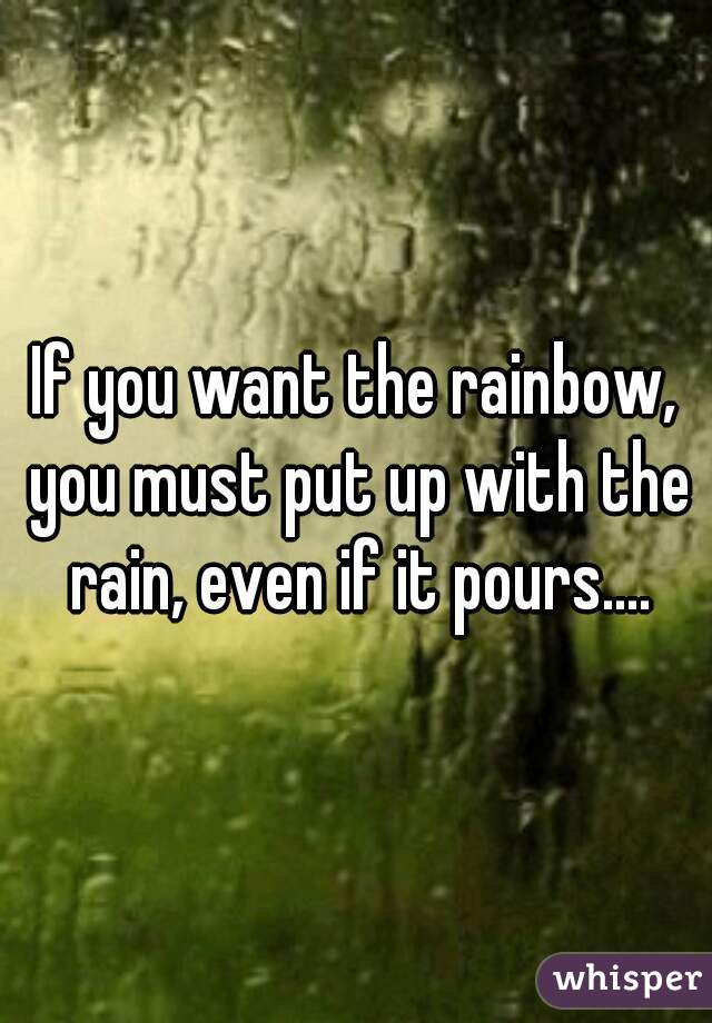 If you want the rainbow, you must put up with the rain, even if it pours....