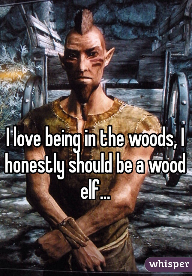I love being in the woods, I honestly should be a wood elf...