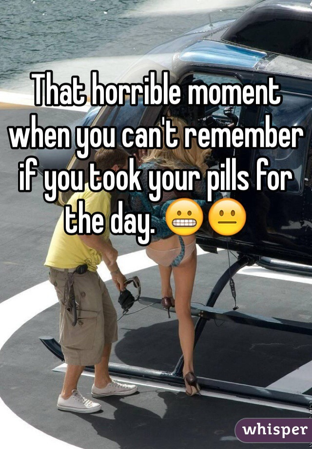 That horrible moment when you can't remember if you took your pills for the day. 😬😐