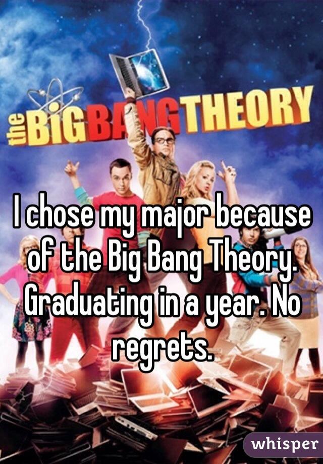 I chose my major because of the Big Bang Theory. Graduating in a year. No regrets.