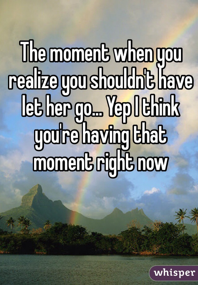 The moment when you realize you shouldn't have let her go... Yep I think you're having that moment right now