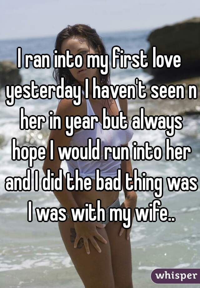 I ran into my first love yesterday I haven't seen n her in year but always hope I would run into her and I did the bad thing was I was with my wife..