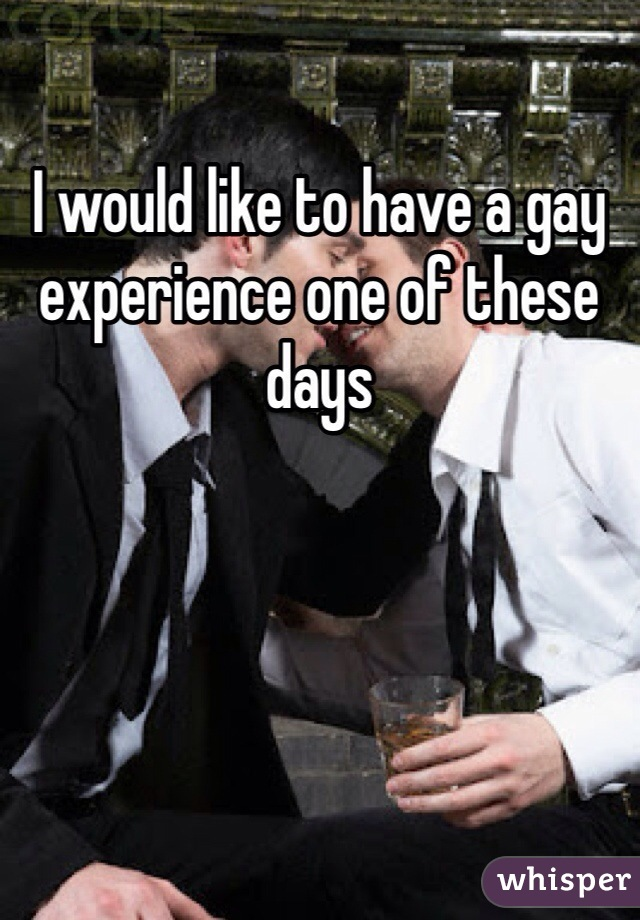 I would like to have a gay experience one of these days