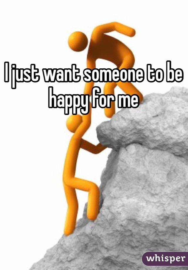 I just want someone to be happy for me