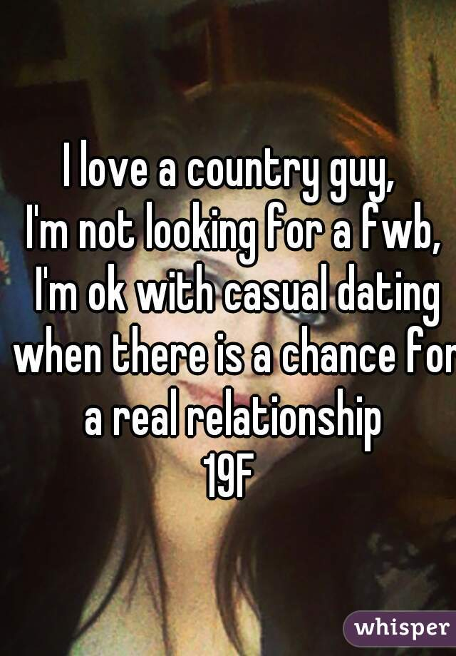 I love a country guy,  I'm not looking for a fwb, I'm ok with casual dating when there is a chance for a real relationship  19F