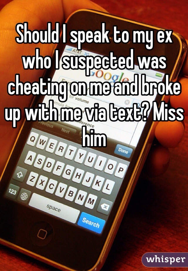 Should I speak to my ex who I suspected was cheating on me and broke up with me via text? Miss him