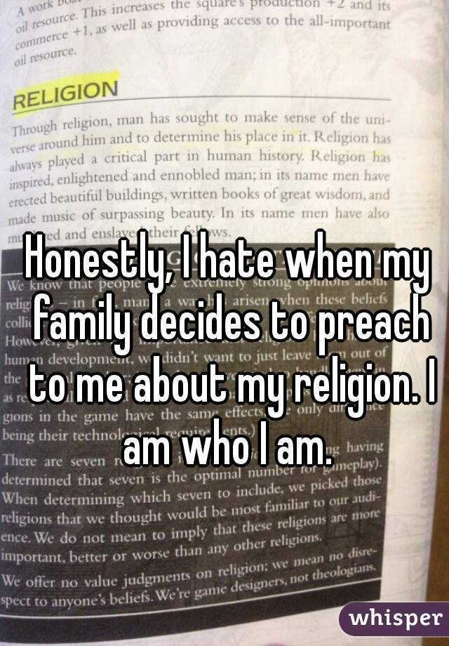 Honestly, I hate when my family decides to preach to me about my religion. I am who I am.