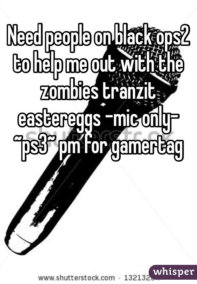 Need people on black ops2 to help me out with the zombies tranzit eastereggs -mic only- ~ps3~ pm for gamertag