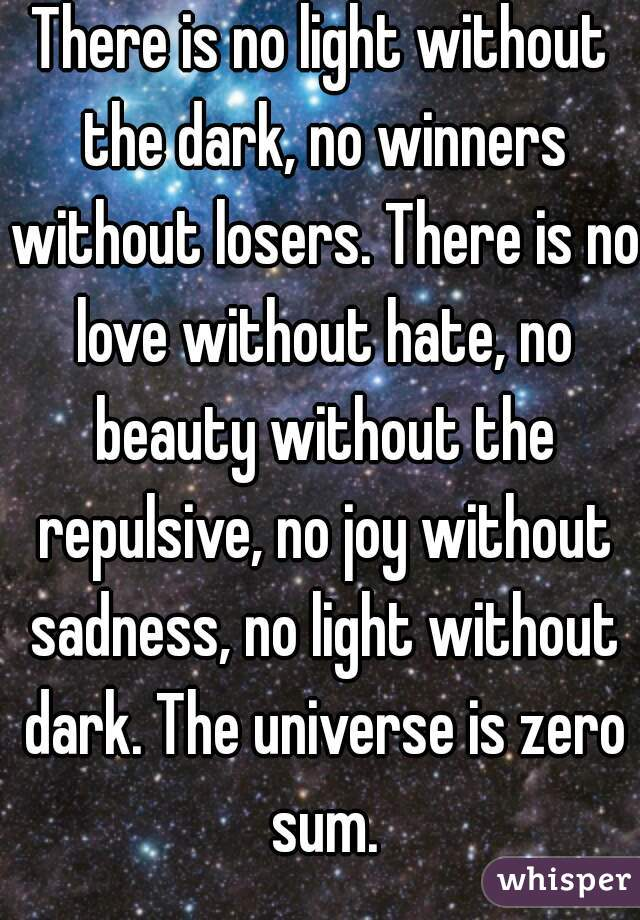 There is no light without the dark, no winners without losers. There is no love without hate, no beauty without the repulsive, no joy without sadness, no light without dark. The universe is zero sum.