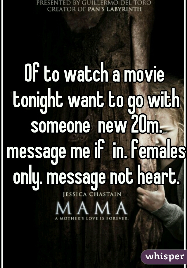 Of to watch a movie tonight want to go with someone  new 20m. message me if  in. females only. message not heart.