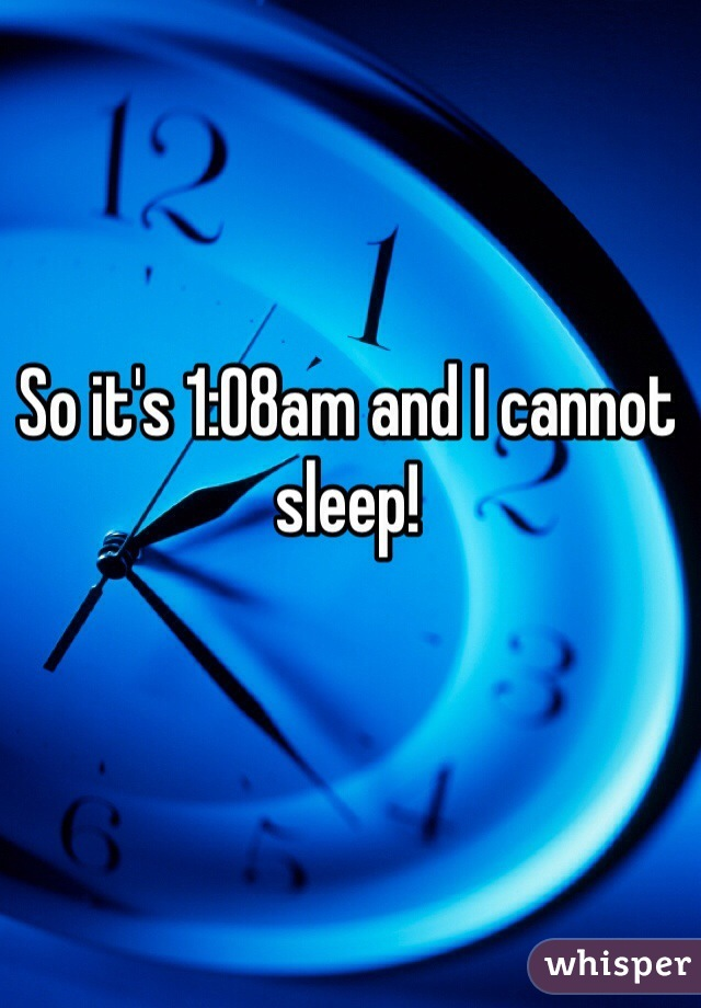 So it's 1:08am and I cannot sleep!
